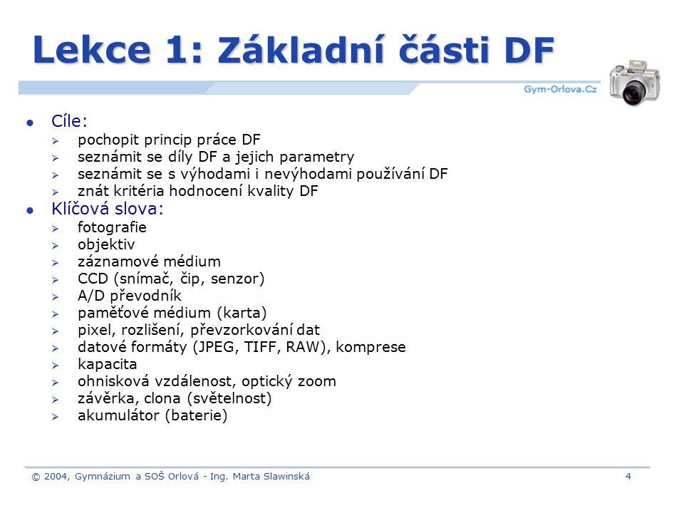 © 2004, Gymnázium a SOŠ Orlová - Ing. Marta Slawinská4 Lekce 1: Základní části DF Cíle:  pochopit princip práce DF  seznámit se díly DF a jejich par