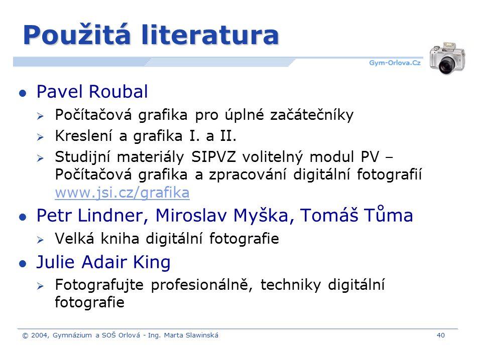 © 2004, Gymnázium a SOŠ Orlová - Ing. Marta Slawinská40 Použitá literatura Pavel Roubal  Počítačová grafika pro úplné začátečníky  Kreslení a grafik