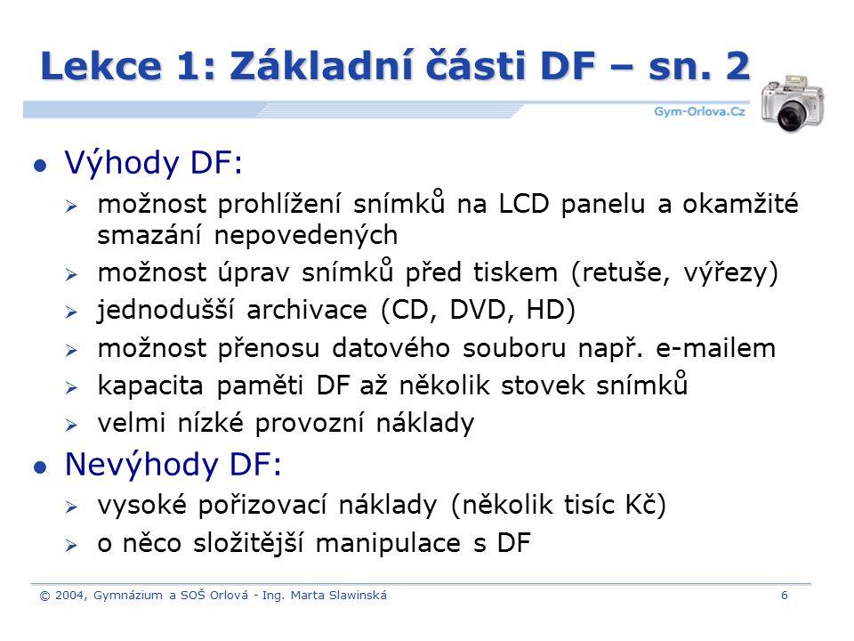 © 2004, Gymnázium a SOŠ Orlová - Ing. Marta Slawinská6 Lekce 1: Základní části DF – sn. 2 Výhody DF:  možnost prohlížení snímků na LCD panelu a okamž