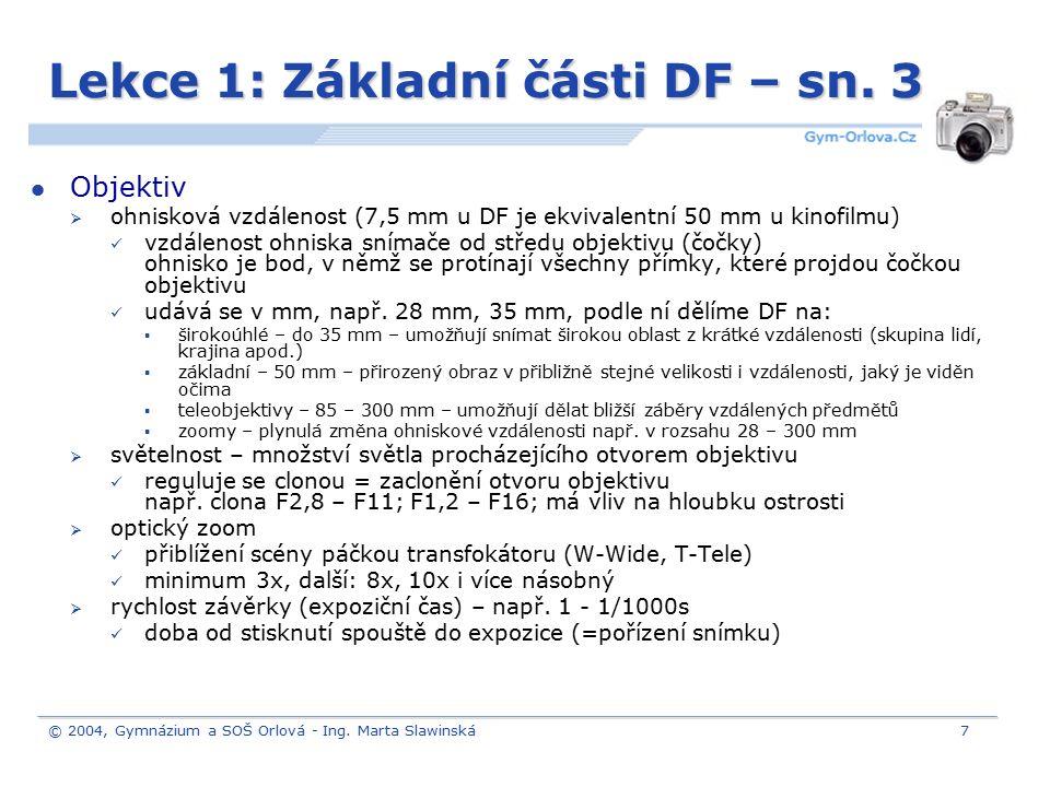 © 2004, Gymnázium a SOŠ Orlová - Ing. Marta Slawinská7 Lekce 1: Základní části DF – sn. 3 Objektiv  ohnisková vzdálenost (7,5 mm u DF je ekvivalentní