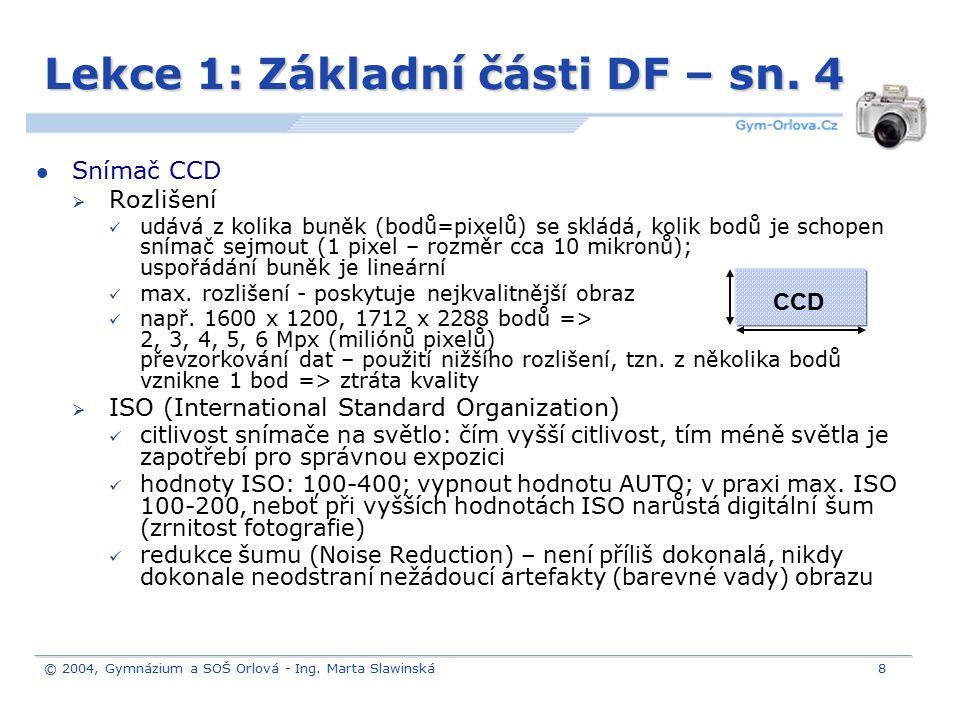 © 2004, Gymnázium a SOŠ Orlová - Ing. Marta Slawinská8 Lekce 1: Základní části DF – sn. 4 Snímač CCD  Rozlišení udává z kolika buněk (bodů=pixelů) se