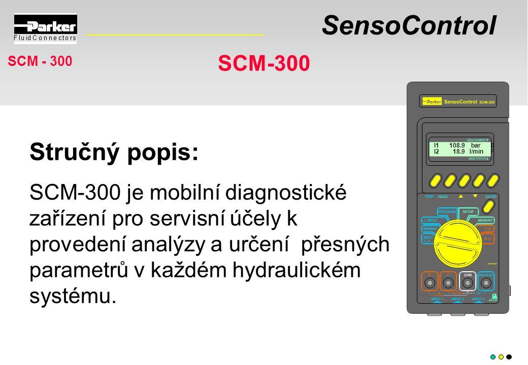 SensoControl SCM-300 I1 108.9 bar 0 I2 18.9 l/min F Stručný popis: SCM-300 je mobilní diagnostické zařízení pro servisní účely k provedení analýzy a určení přesných parametrů v každém hydraulickém systému.