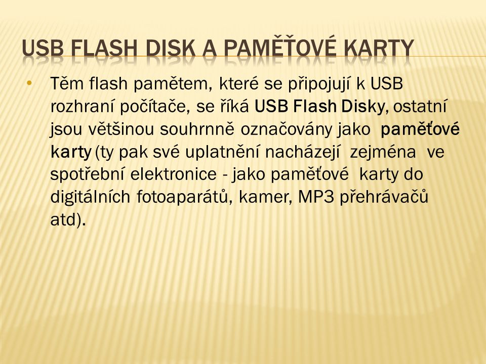 Současných typů paměťových karet je velké množství, jmenujme například: SD (Secure Digital), Mini SD, Micro SD, SDHC (SD High Capacity) MMC (Multi Media Card) Memory Stick (SONY) CF (Compact Flash) xD (extreme Digital) [1]