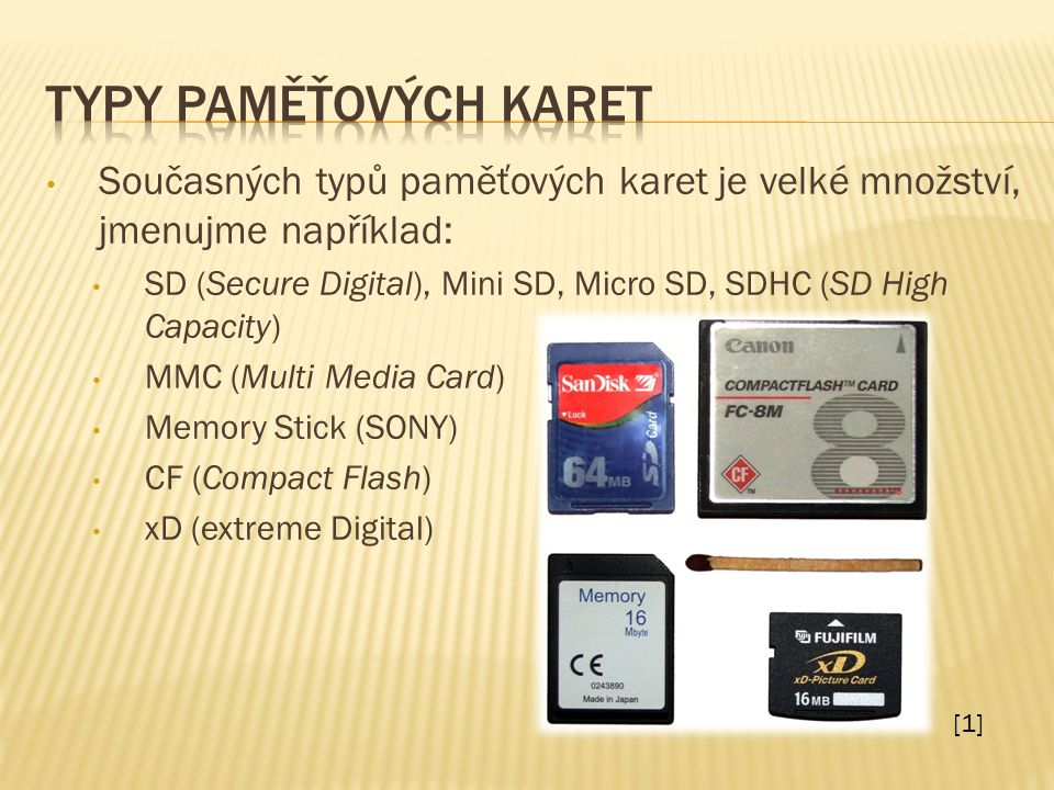 Současných typů paměťových karet je velké množství, jmenujme například: SD (Secure Digital), Mini SD, Micro SD, SDHC (SD High Capacity) MMC (Multi Media Card) Memory Stick (SONY) CF (Compact Flash) xD (extreme Digital) [1]