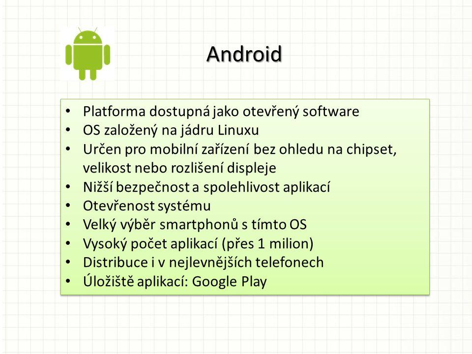 Platforma dostupná jako otevřený software OS založený na jádru Linuxu Určen pro mobilní zařízení bez ohledu na chipset, velikost nebo rozlišení displeje Nižší bezpečnost a spolehlivost aplikací Otevřenost systému Velký výběr smartphonů s tímto OS Vysoký počet aplikací (přes 1 milion) Distribuce i v nejlevnějších telefonech Úložiště aplikací: Google Play Platforma dostupná jako otevřený software OS založený na jádru Linuxu Určen pro mobilní zařízení bez ohledu na chipset, velikost nebo rozlišení displeje Nižší bezpečnost a spolehlivost aplikací Otevřenost systému Velký výběr smartphonů s tímto OS Vysoký počet aplikací (přes 1 milion) Distribuce i v nejlevnějších telefonech Úložiště aplikací: Google Play Android