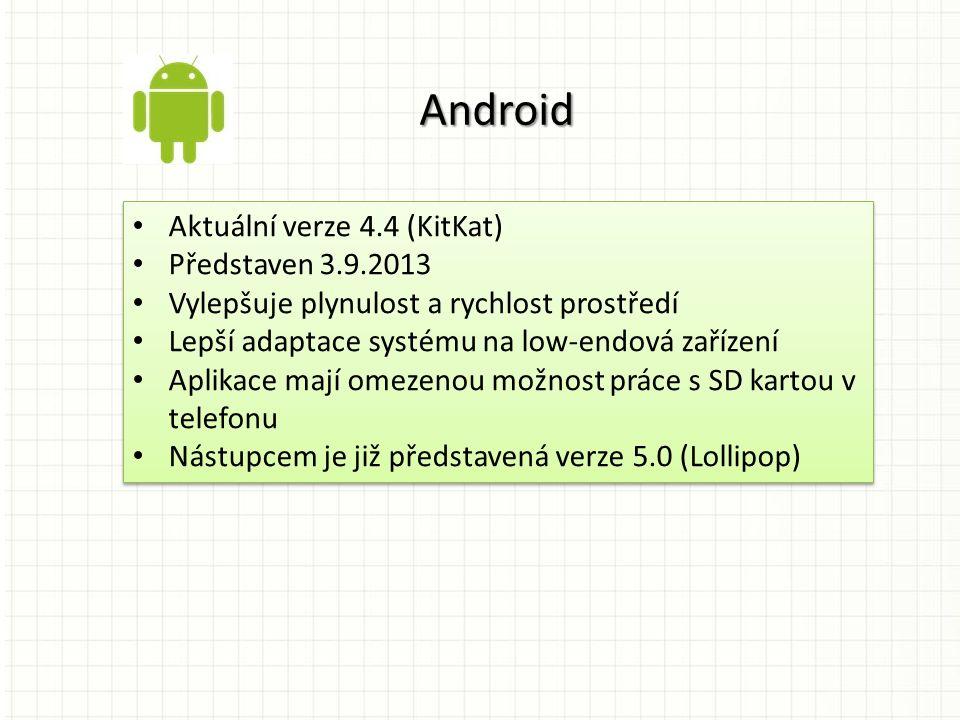 Aktuální verze 4.4 (KitKat) Představen 3.9.2013 Vylepšuje plynulost a rychlost prostředí Lepší adaptace systému na low-endová zařízení Aplikace mají omezenou možnost práce s SD kartou v telefonu Nástupcem je již představená verze 5.0 (Lollipop) Aktuální verze 4.4 (KitKat) Představen 3.9.2013 Vylepšuje plynulost a rychlost prostředí Lepší adaptace systému na low-endová zařízení Aplikace mají omezenou možnost práce s SD kartou v telefonu Nástupcem je již představená verze 5.0 (Lollipop) Android