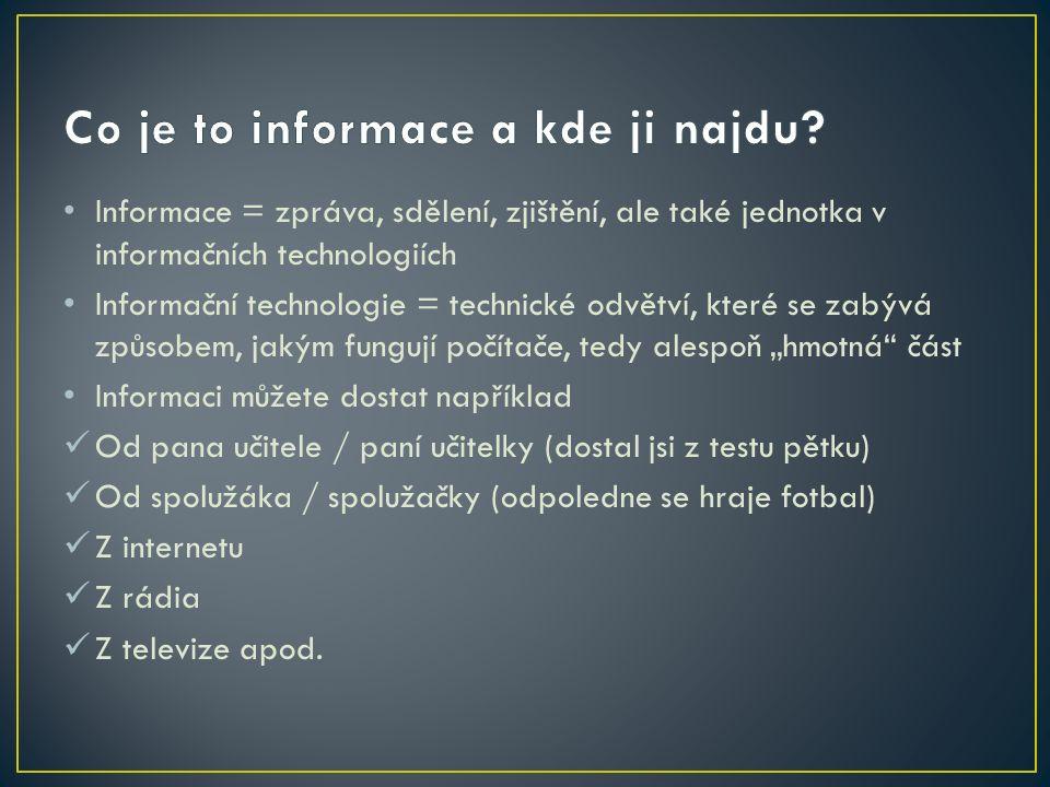 """Informace = zpráva, sdělení, zjištění, ale také jednotka v informačních technologiích Informační technologie = technické odvětví, které se zabývá způsobem, jakým fungují počítače, tedy alespoň """"hmotná část Informaci můžete dostat například Od pana učitele / paní učitelky (dostal jsi z testu pětku) Od spolužáka / spolužačky (odpoledne se hraje fotbal) Z internetu Z rádia Z televize apod."""