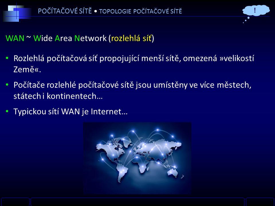 WAN ~ Wide Area Network (rozlehlá síť) Rozlehlá počítačová síť propojující menší sítě, omezená »velikostí Země«.