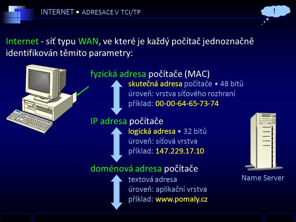 INTERNET ADRESACE V TCI/TP Internet - síť typu WAN, ve které je každý počítač jednoznačně identifikován těmito parametry: fyzická adresa počítače (MAC) IP adresa počítače doménová adresa počítače logická adresa 32 bitů úroveň: síťová vrstva příklad: 147.229.17.10 skutečná adresa počítače 48 bitů úroveň: vrstva síťového rozhraní příklad: 00-00-64-65-73-74 textová adresa úroveň: aplikační vrstva příklad: www.pomaly.cz .