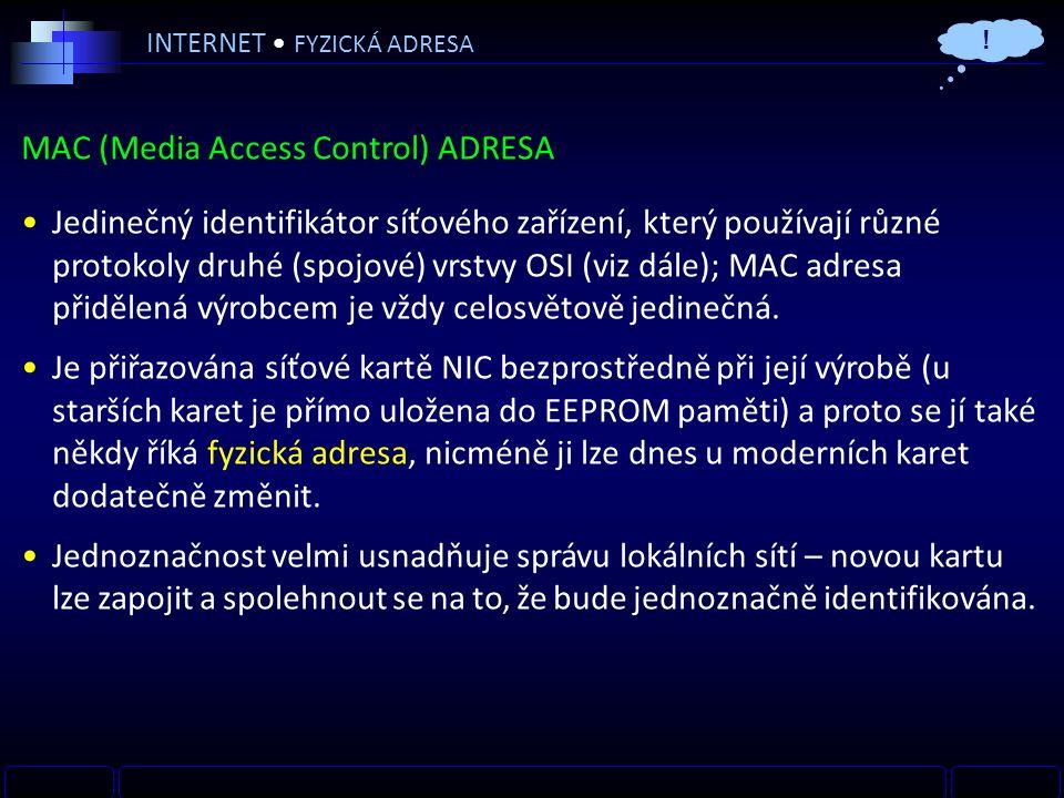INTERNET FYZICKÁ ADRESA MAC (Media Access Control) ADRESA Jedinečný identifikátor síťového zařízení, který používají různé protokoly druhé (spojové) vrstvy OSI (viz dále); MAC adresa přidělená výrobcem je vždy celosvětově jedinečná.