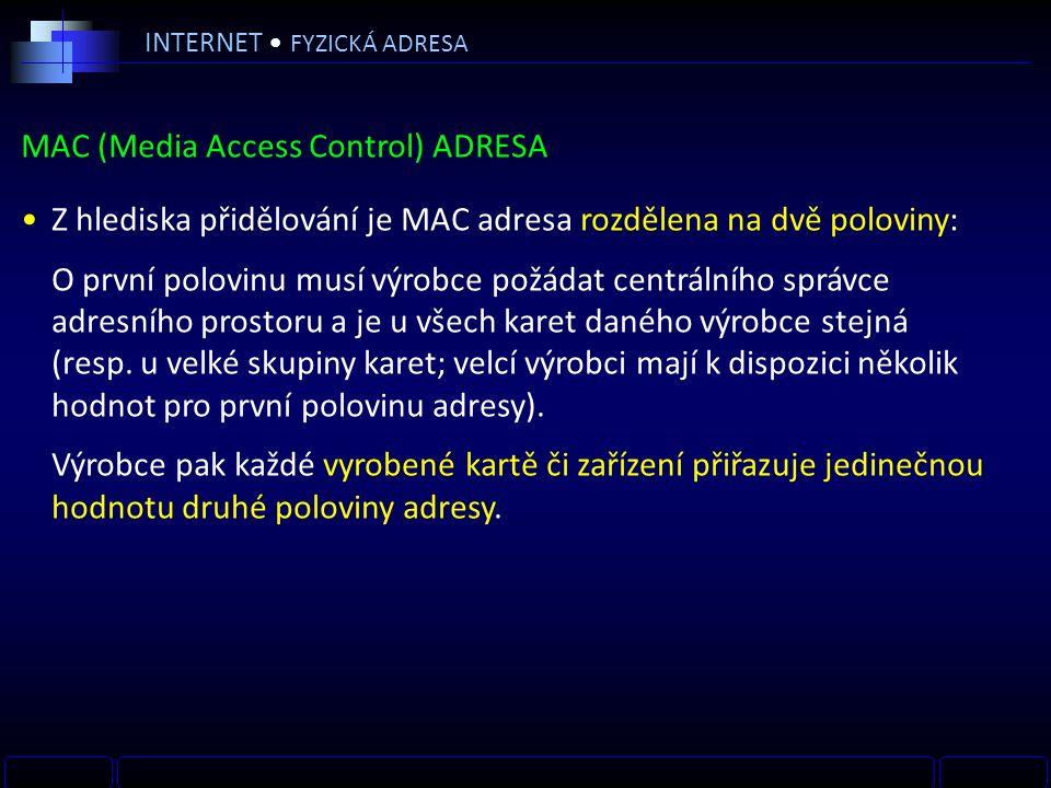 INTERNET FYZICKÁ ADRESA MAC (Media Access Control) ADRESA Z hlediska přidělování je MAC adresa rozdělena na dvě poloviny: O první polovinu musí výrobce požádat centrálního správce adresního prostoru a je u všech karet daného výrobce stejná (resp.
