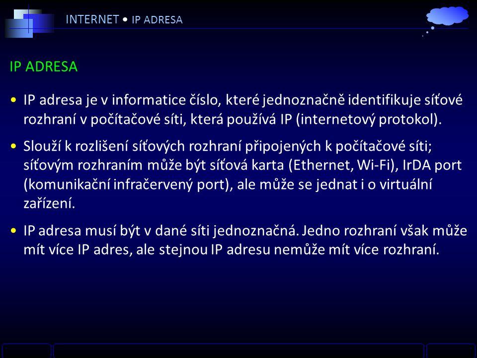 INTERNET IP ADRESA IP ADRESA IP adresa je v informatice číslo, které jednoznačně identifikuje síťové rozhraní v počítačové síti, která používá IP (internetový protokol).