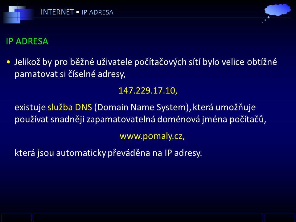 IP ADRESA Jelikož by pro běžné uživatele počítačových sítí bylo velice obtížné pamatovat si číselné adresy, 147.229.17.10, existuje služba DNS (Domain Name System), která umožňuje používat snadněji zapamatovatelná doménová jména počítačů, www.pomaly.cz, která jsou automaticky převáděna na IP adresy.