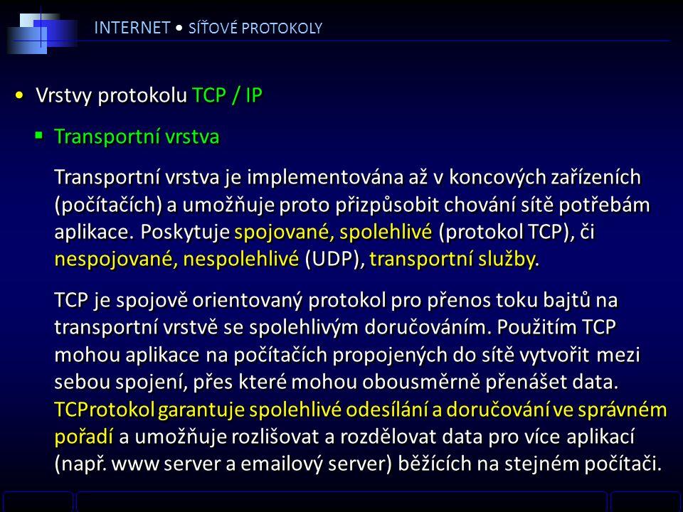 INTERNET SÍŤOVÉ PROTOKOLY Vrstvy protokolu TCP / IP  Transportní vrstva Transportní vrstva je implementována až v koncových zařízeních (počítačích) a umožňuje proto přizpůsobit chování sítě potřebám aplikace.
