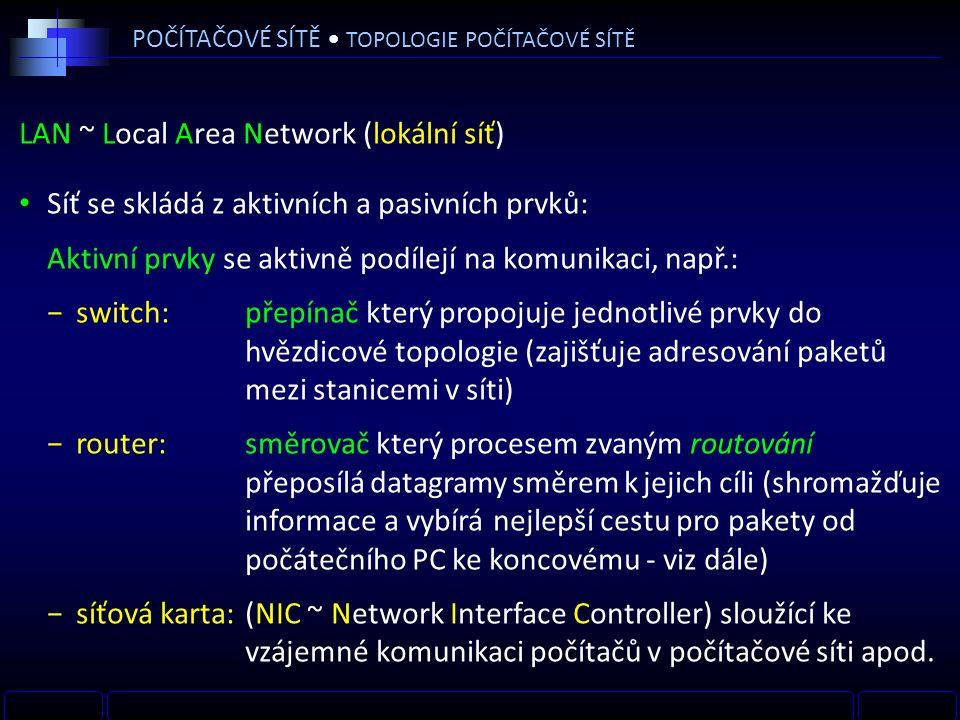 LAN ~ Local Area Network (lokální síť) Síť se skládá z aktivních a pasivních prvků: Aktivní prvky se aktivně podílejí na komunikaci, např.: −switch:přepínač který propojuje jednotlivé prvky do hvězdicové topologie (zajišťuje adresování paketů mezi stanicemi v síti) −router: směrovač který procesem zvaným routování přeposílá datagramy směrem k jejich cíli (shromažďuje informace a vybírá nejlepší cestu pro pakety od počátečního PC ke koncovému - viz dále) −síťová karta:(NIC ~ Network Interface Controller) sloužící ke vzájemné komunikaci počítačů v počítačové síti apod.