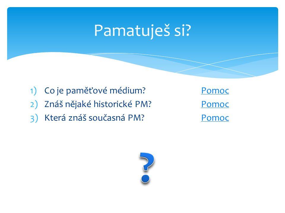1)Co je paměťové médium?PomocPomoc 2)Znáš nějaké historické PM?PomocPomoc 3)Která znáš současná PM?PomocPomoc Pamatuješ si?