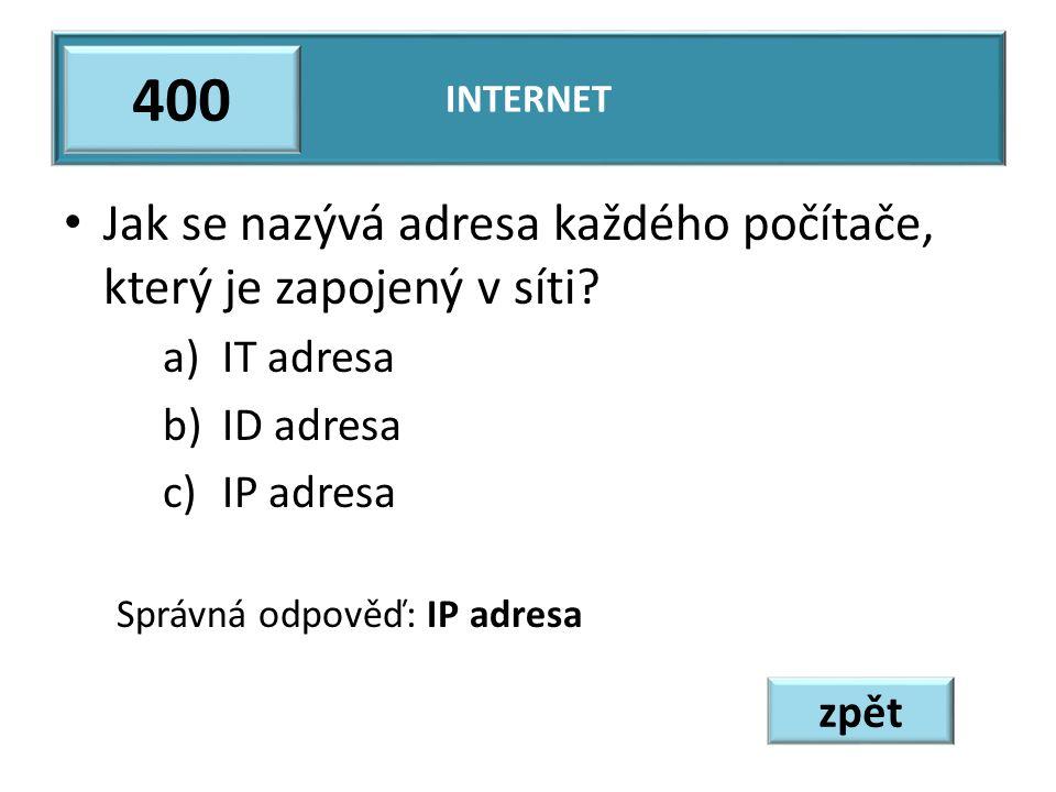 Jak se nazývá adresa každého počítače, který je zapojený v síti? a)IT adresa b)ID adresa c)IP adresa Správná odpověď: IP adresa INTERNET 400 zpět