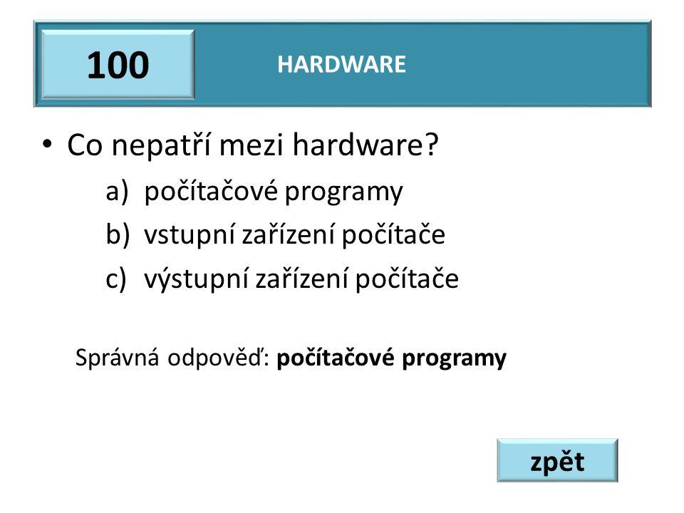 Co nepatří mezi hardware? a)počítačové programy b)vstupní zařízení počítače c)výstupní zařízení počítače Správná odpověď: počítačové programy HARDWARE