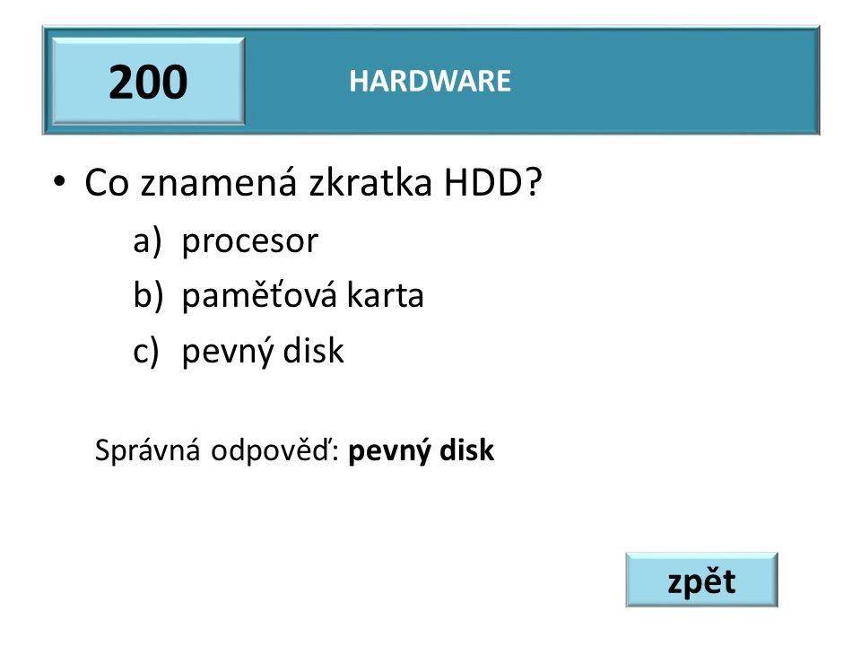 Co znamená zkratka HDD? a)procesor b)paměťová karta c)pevný disk Správná odpověď: pevný disk HARDWARE 200 zpět