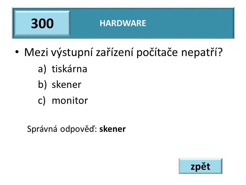 Mezi výstupní zařízení počítače nepatří? a)tiskárna b)skener c)monitor Správná odpověď: skener HARDWARE 300 zpět