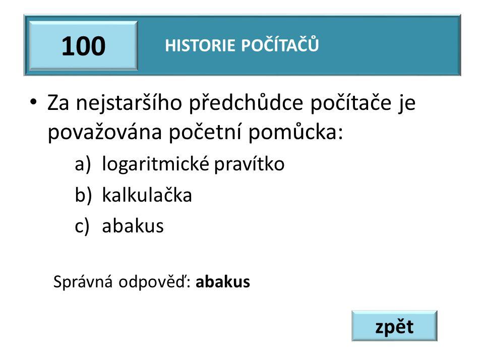 Za nejstaršího předchůdce počítače je považována početní pomůcka: a)logaritmické pravítko b)kalkulačka c)abakus Správná odpověď: abakus HISTORIE POČÍTAČŮ 100 zpět