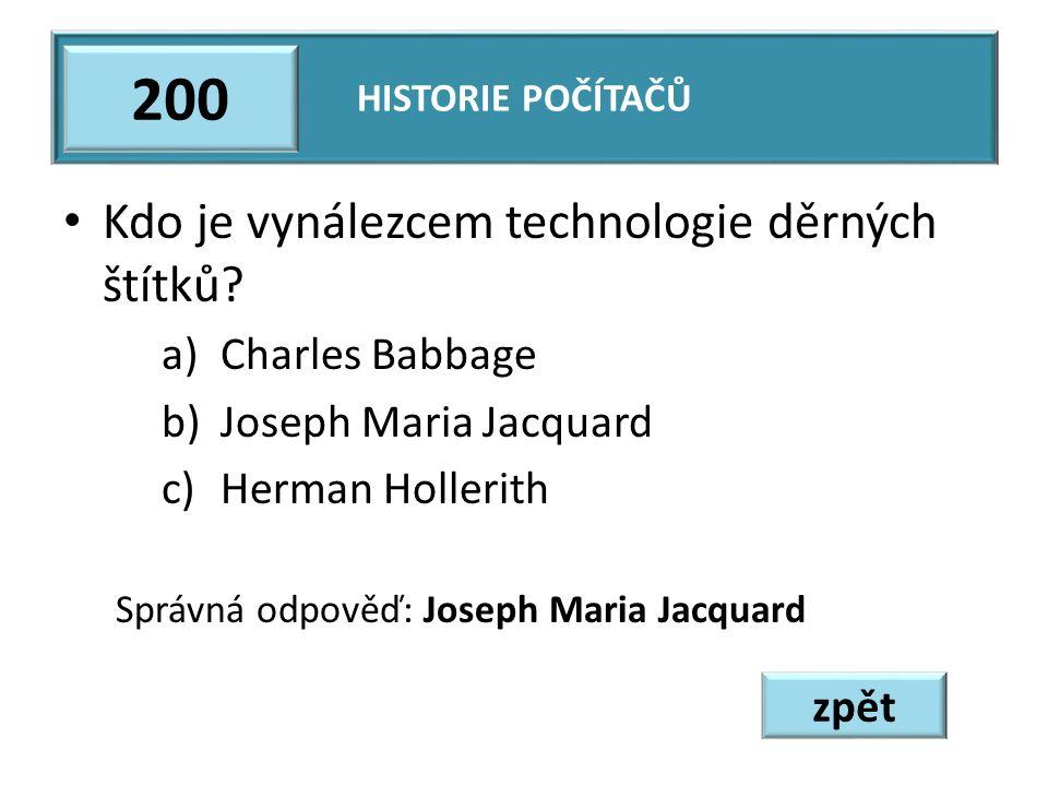 Kdo je vynálezcem technologie děrných štítků? a)Charles Babbage b)Joseph Maria Jacquard c)Herman Hollerith Správná odpověď: Joseph Maria Jacquard HIST