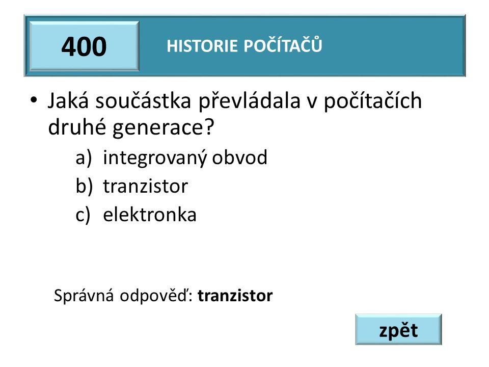 Jaká součástka převládala v počítačích druhé generace? a)integrovaný obvod b)tranzistor c)elektronka Správná odpověď: tranzistor HISTORIE POČÍTAČŮ 400