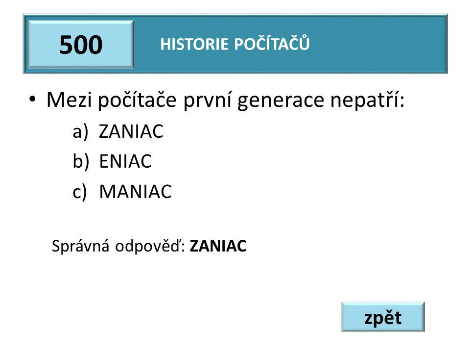 Mezi počítače první generace nepatří: a)ZANIAC b)ENIAC c)MANIAC Správná odpověď: ZANIAC HISTORIE POČÍTAČŮ 500 zpět