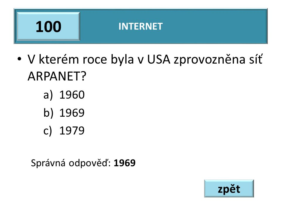 V kterém roce byla v USA zprovozněna síť ARPANET? a)1960 b)1969 c)1979 Správná odpověď: 1969 INTERNET 100 zpět