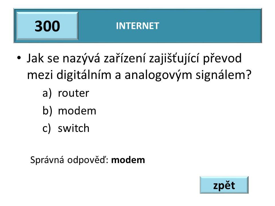 Jak se nazývá zařízení zajišťující převod mezi digitálním a analogovým signálem? a)router b)modem c)switch Správná odpověď: modem INTERNET 300 zpět