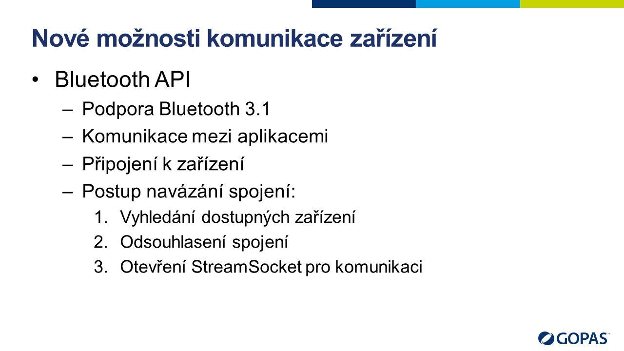 Nové možnosti komunikace zařízení Bluetooth API –Podpora Bluetooth 3.1 –Komunikace mezi aplikacemi –Připojení k zařízení –Postup navázání spojení: 1.Vyhledání dostupných zařízení 2.Odsouhlasení spojení 3.Otevření StreamSocket pro komunikaci