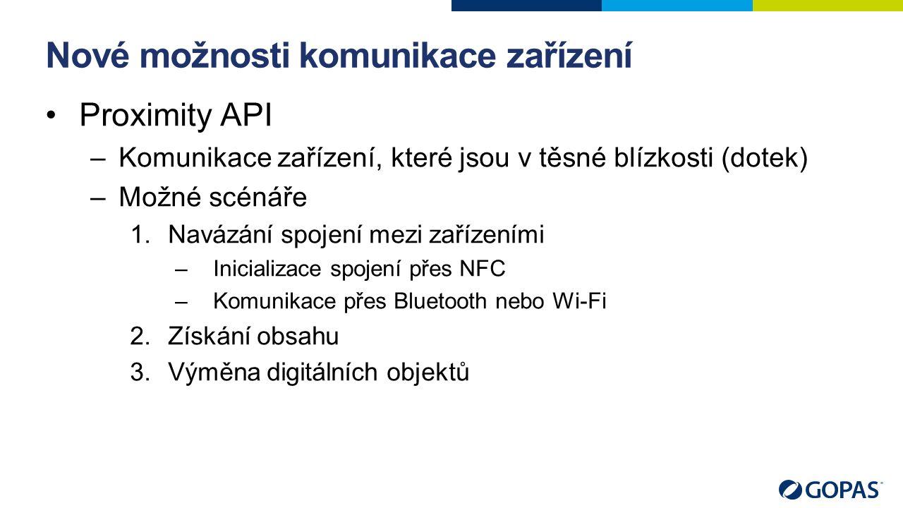 Nové možnosti komunikace zařízení Proximity API –Komunikace zařízení, které jsou v těsné blízkosti (dotek) –Možné scénáře 1.Navázání spojení mezi zařízeními –Inicializace spojení přes NFC –Komunikace přes Bluetooth nebo Wi-Fi 2.Získání obsahu 3.Výměna digitálních objektů