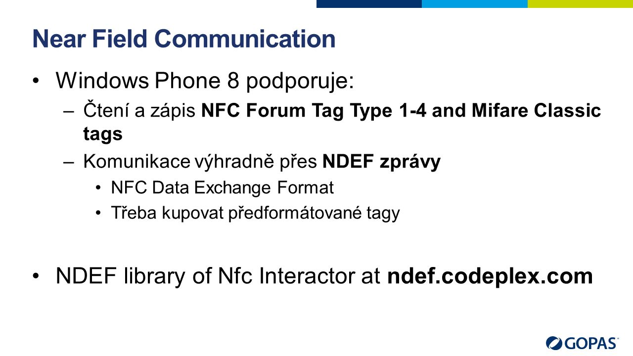 Near Field Communication Windows Phone 8 podporuje: –Čtení a zápis NFC Forum Tag Type 1-4 and Mifare Classic tags –Komunikace výhradně přes NDEF zprávy NFC Data Exchange Format Třeba kupovat předformátované tagy NDEF library of Nfc Interactor at ndef.codeplex.com