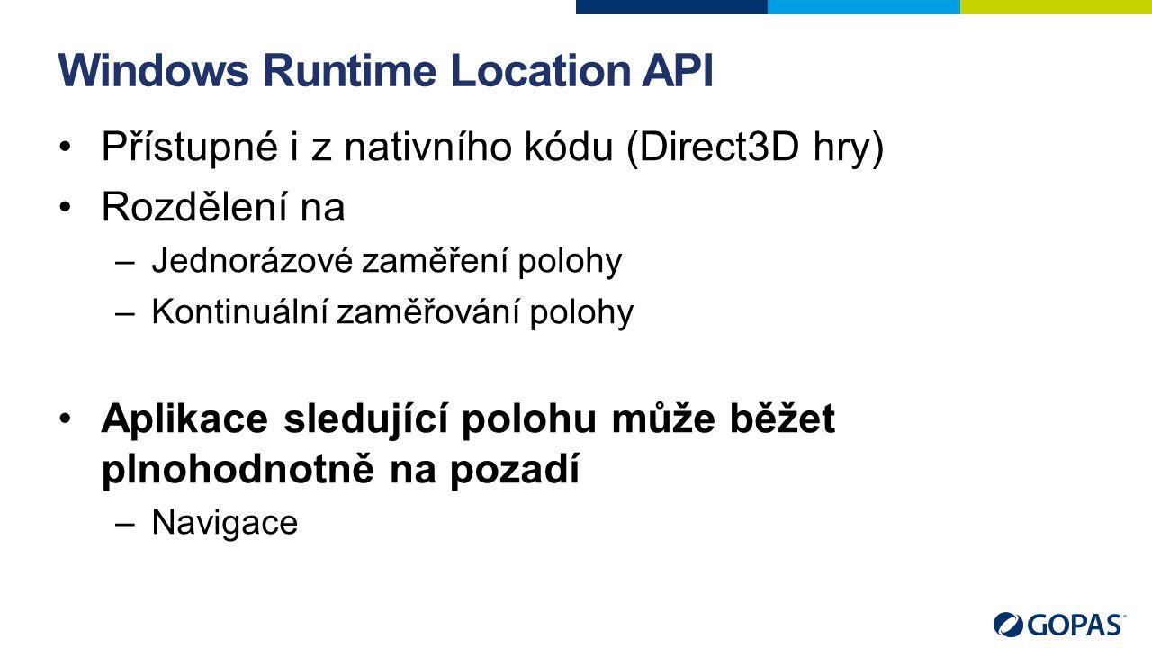Windows Runtime Location API Přístupné i z nativního kódu (Direct3D hry) Rozdělení na –Jednorázové zaměření polohy –Kontinuální zaměřování polohy Aplikace sledující polohu může běžet plnohodnotně na pozadí –Navigace