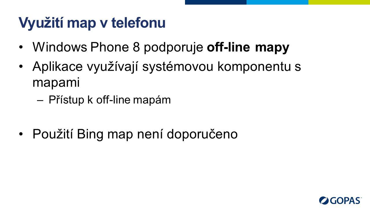 Využití map v telefonu Windows Phone 8 podporuje off-line mapy Aplikace využívají systémovou komponentu s mapami –Přístup k off-line mapám Použití Bing map není doporučeno