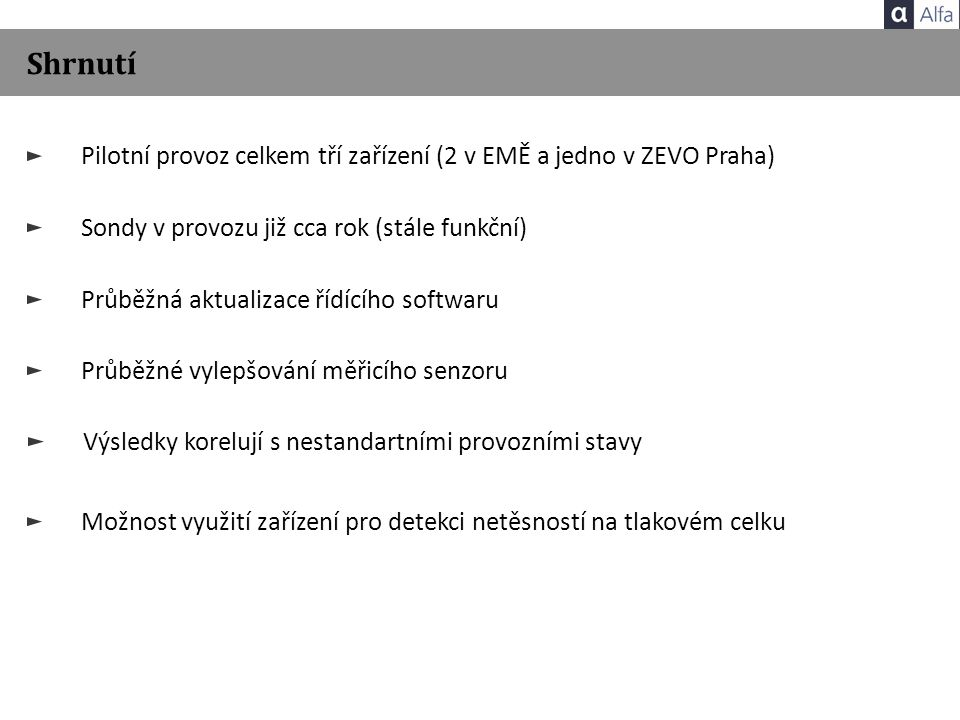 Shrnutí Pilotní provoz celkem tří zařízení (2 v EMĚ a jedno v ZEVO Praha) Sondy v provozu již cca rok (stále funkční) Výsledky korelují s nestandartními provozními stavy Možnost využití zařízení pro detekci netěsností na tlakovém celku Průběžná aktualizace řídícího softwaru Průběžné vylepšování měřicího senzoru