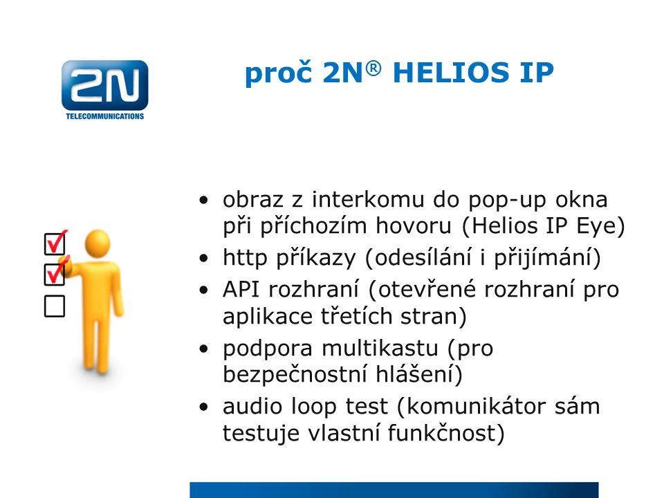 proč 2N ® HELIOS IP obraz z interkomu do pop-up okna při příchozím hovoru (Helios IP Eye) http příkazy (odesílání i přijímání) API rozhraní (otevřené rozhraní pro aplikace třetích stran) podpora multikastu (pro bezpečnostní hlášení) audio loop test (komunikátor sám testuje vlastní funkčnost)