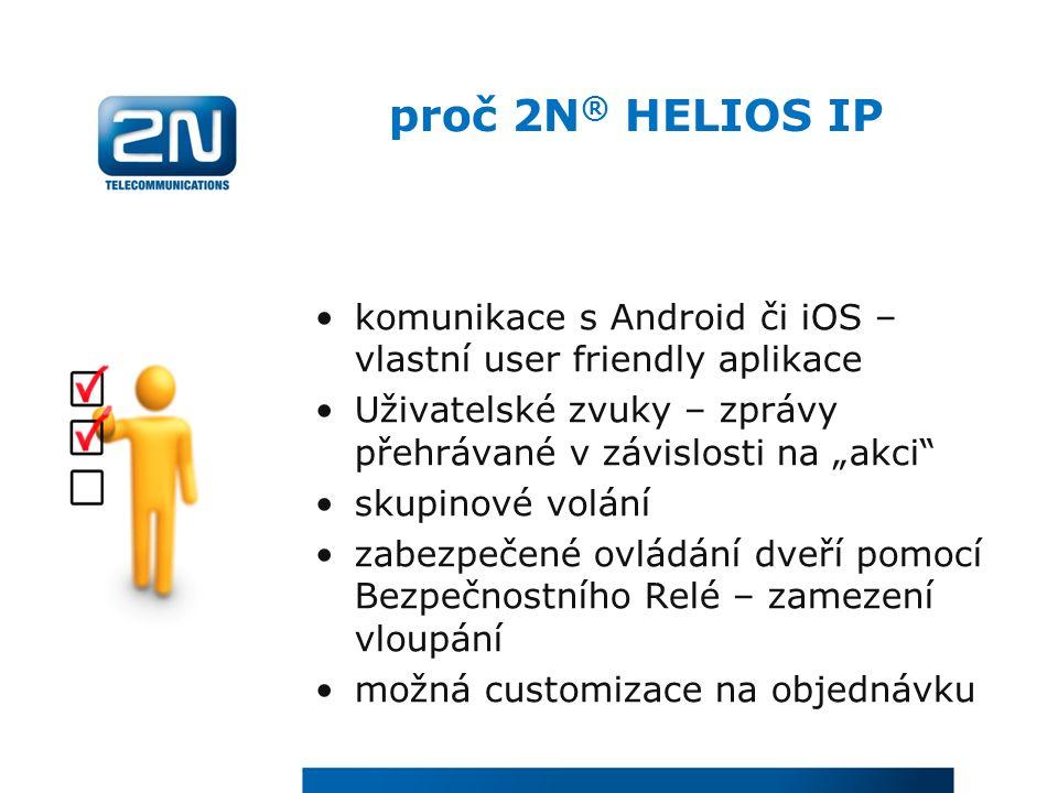 """proč 2N ® HELIOS IP komunikace s Android či iOS – vlastní user friendly aplikace Uživatelské zvuky – zprávy přehrávané v závislosti na """"akci skupinové volání zabezpečené ovládání dveří pomocí Bezpečnostního Relé – zamezení vloupání možná customizace na objednávku"""