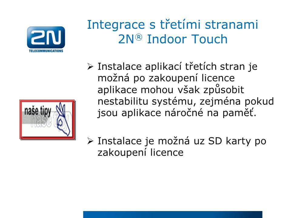Integrace s třetími stranami 2N ® Indoor Touch  Instalace aplikací třetích stran je možná po zakoupení licence aplikace mohou však způsobit nestabilitu systému, zejména pokud jsou aplikace náročné na paměť.