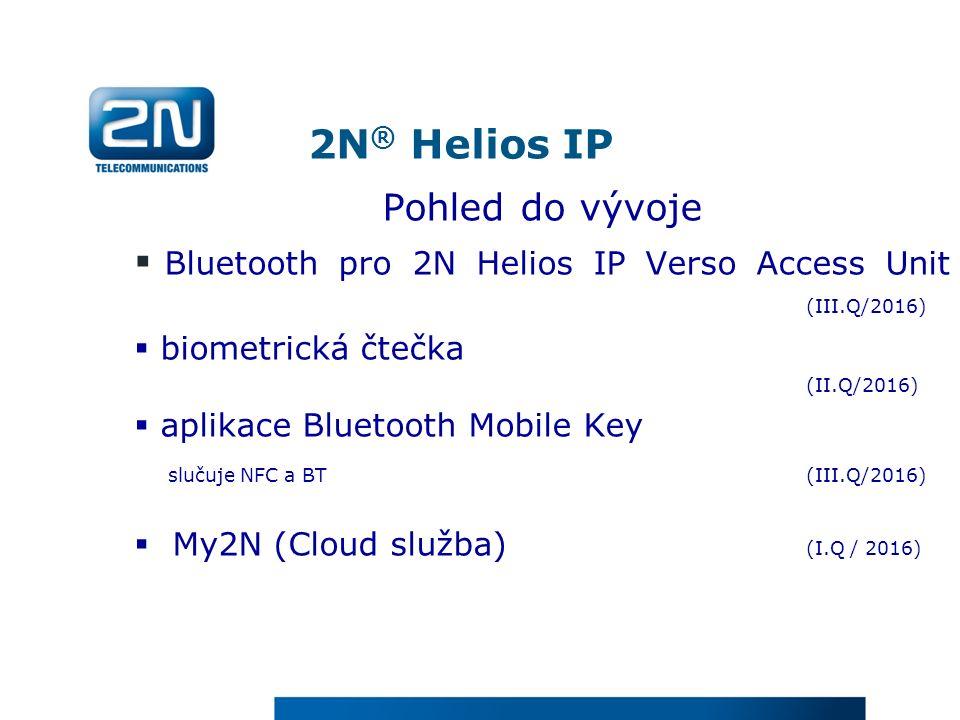 2N ® Helios IP Pohled do vývoje  Bluetooth pro 2N Helios IP Verso Access Unit (III.Q/2016)  biometrická čtečka (II.Q/2016)  aplikace Bluetooth Mobile Key slučuje NFC a BT (III.Q/2016)  My2N (Cloud služba) (I.Q / 2016)