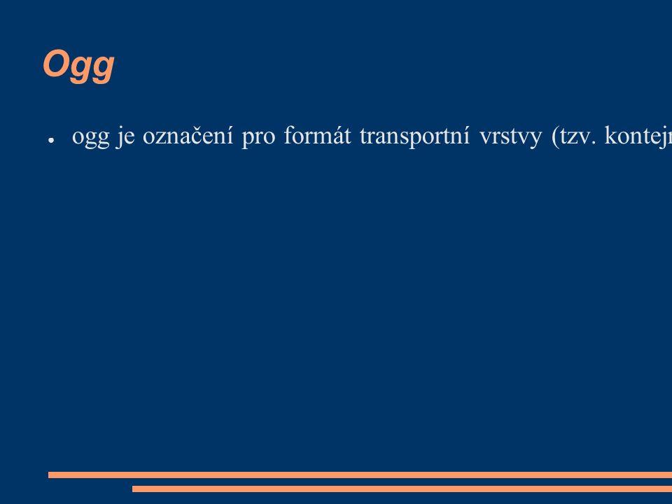 Ogg ● ogg je označení pro formát transportní vrstvy (tzv.