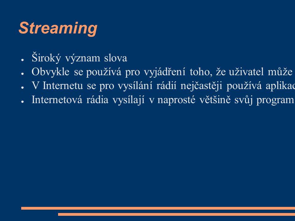 Streaming ● Široký význam slova ● Obvykle se používá pro vyjádření toho, že uživatel může poslouchat digitalizovaný zvuk (nebo sledovat video) ze současně stahovaných dat ● V Internetu se pro vysílání rádií nejčastěji používá aplikace Shoutcast, která poskytuje streamy ve formátu MP3.