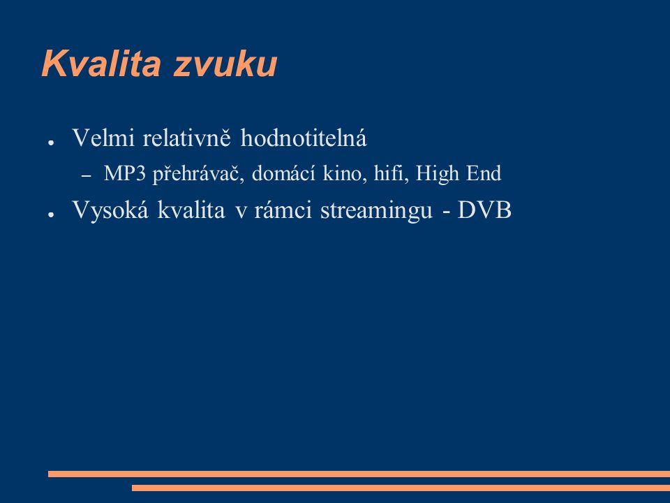 Kvalita zvuku ● Velmi relativně hodnotitelná – MP3 přehrávač, domácí kino, hifi, High End ● Vysoká kvalita v rámci streamingu - DVB
