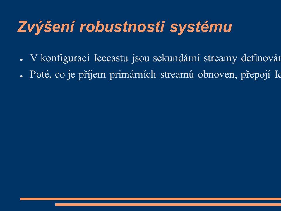 Zvýšení robustnosti systému ● V konfiguraci Icecastu jsou sekundární streamy definovány jako záložní (fallback), které server použije s automatickým přepojením klientů v případě, že přišel o stream primární ● Poté, co je příjem primárních streamů obnoven, přepojí Icecast server klienty automaticky zase zpět