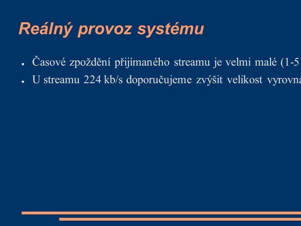 Reálný provoz systému ● Časové zpoždění přijímaného streamu je velmi malé (1-5 sekund), je dáno velikostí vyrovnávací paměti (bufferu) enkodéru a koncového klienta ● U streamu 224 kb/s doporučujeme zvýšit velikost vyrovnávací paměti klienta