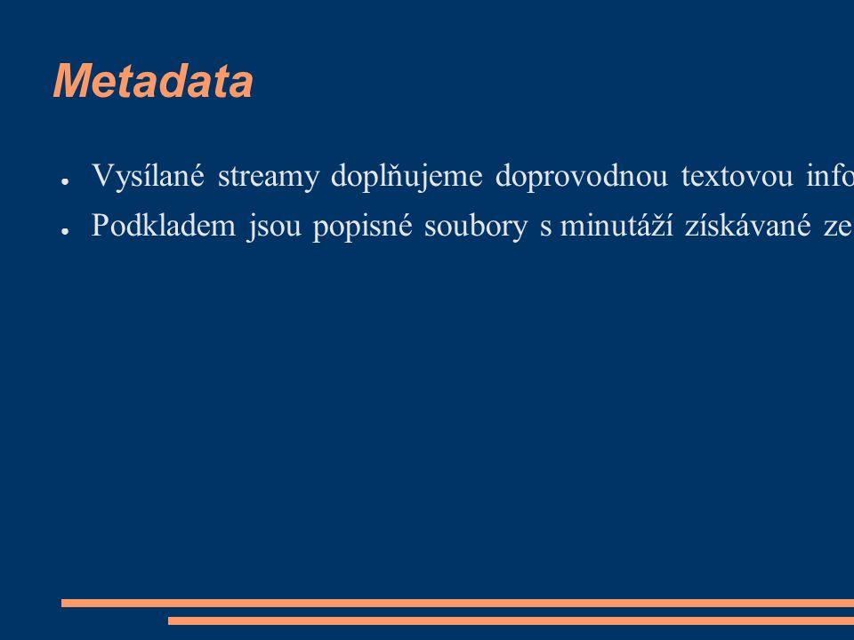 Metadata ● Vysílané streamy doplňujeme doprovodnou textovou informací (tzv.