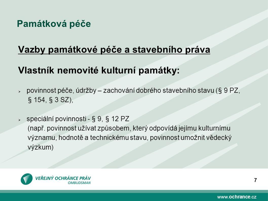 www.ochrance.cz 7 Památková péče Vazby památkové péče a stavebního práva Vlastník nemovité kulturní památky:  povinnost péče, údržby – zachování dobr