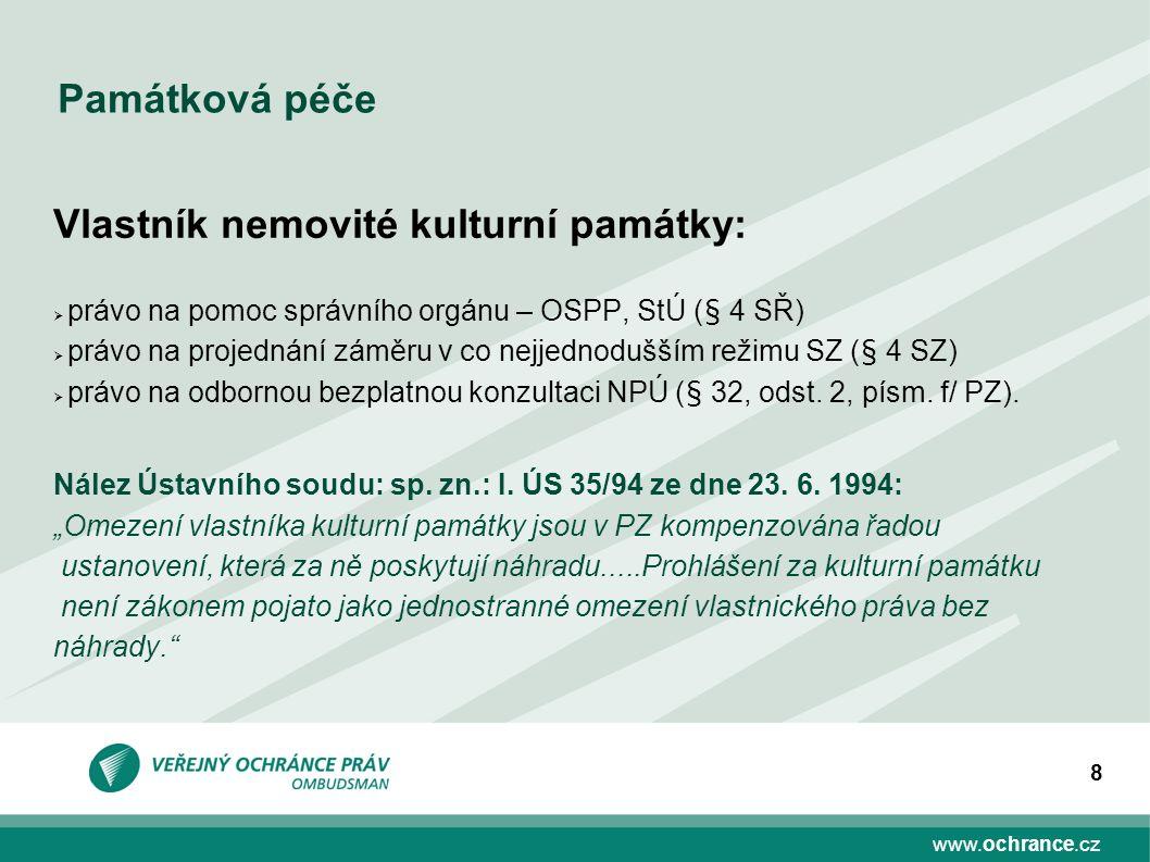 www.ochrance.cz 8 Památková péče Vlastník nemovité kulturní památky:  právo na pomoc správního orgánu – OSPP, StÚ (§ 4 SŘ)  právo na projednání zámě