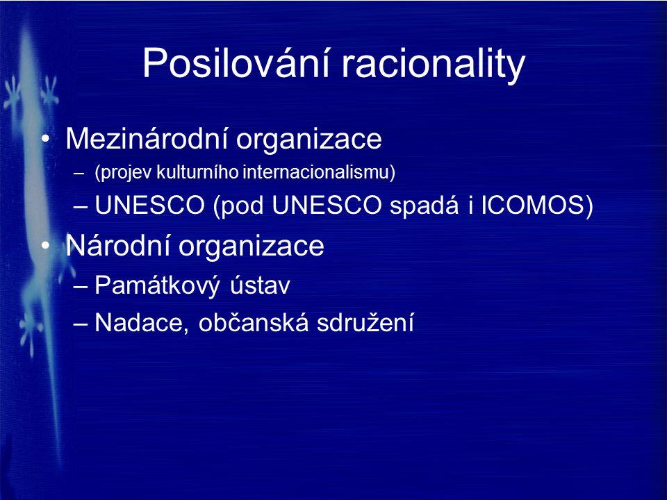 Posilování racionality Mezinárodní organizace –(projev kulturního internacionalismu) –UNESCO (pod UNESCO spadá i ICOMOS) Národní organizace –Památkový ústav –Nadace, občanská sdružení