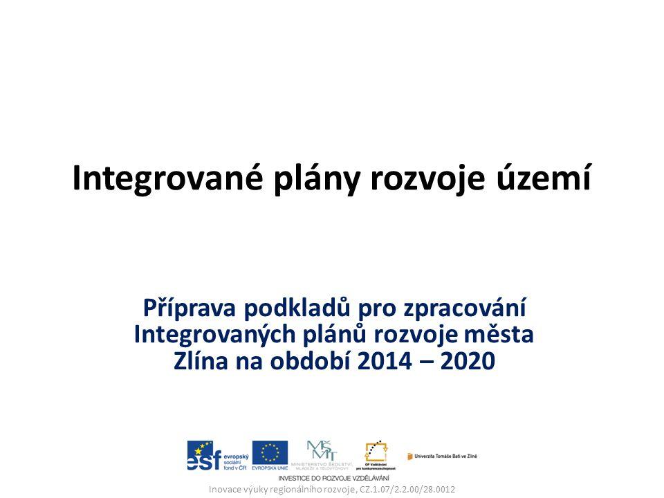 Integrované plány rozvoje území Příprava podkladů pro zpracování Integrovaných plánů rozvoje města Zlína na období 2014 – 2020 Inovace výuky regionálního rozvoje, CZ.1.07/2.2.00/28.0012